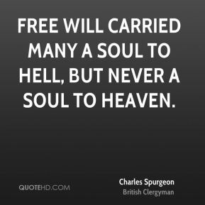 Free will carried many a soul to hell, but never a soul to heaven.