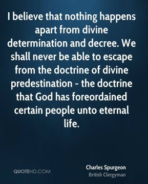Charles Spurgeon - I believe that nothing happens apart from divine determination and decree. We shall never be able to escape from the doctrine of divine predestination - the doctrine that God has foreordained certain people unto eternal life.