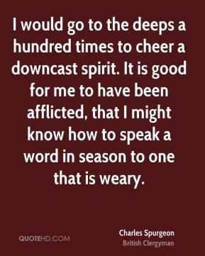 I would go to the deeps a hundred times to cheer a downcast spirit. It is good for me to have been afflicted, that I might know how to speak a word in season to one that is weary.