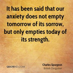 It has been said that our anxiety does not empty tomorrow of its sorrow, but only empties today of its strength.