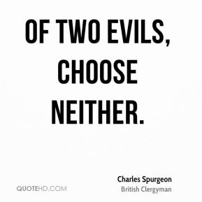 Of two evils, choose neither.