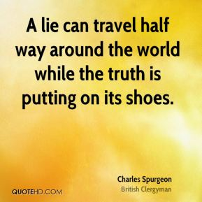 Charles Spurgeon - A lie can travel half way around the world while the truth is putting on its shoes.