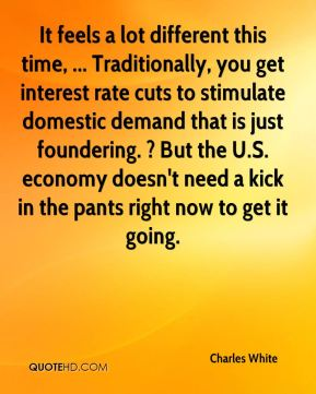 It feels a lot different this time, ... Traditionally, you get interest rate cuts to stimulate domestic demand that is just foundering. ? But the U.S. economy doesn't need a kick in the pants right now to get it going.