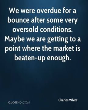 Charles White - We were overdue for a bounce after some very oversold conditions. Maybe we are getting to a point where the market is beaten-up enough.