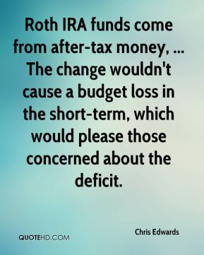 Chris Edwards - Roth IRA funds come from after-tax money, ... The change wouldn't cause a budget loss in the short-term, which would please those concerned about the deficit.