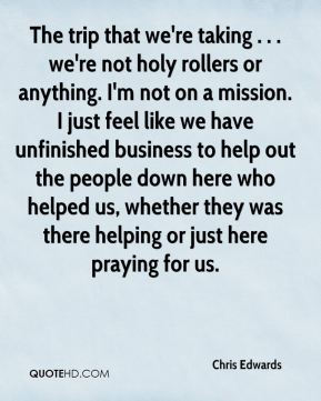 Chris Edwards - The trip that we're taking . . . we're not holy rollers or anything. I'm not on a mission. I just feel like we have unfinished business to help out the people down here who helped us, whether they was there helping or just here praying for us.