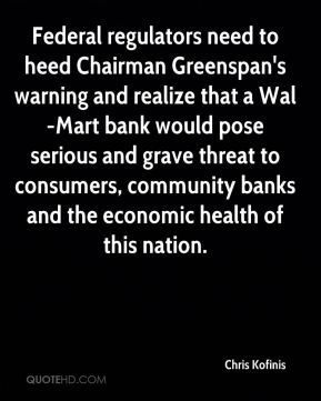Chris Kofinis - Federal regulators need to heed Chairman Greenspan's warning and realize that a Wal-Mart bank would pose serious and grave threat to consumers, community banks and the economic health of this nation.