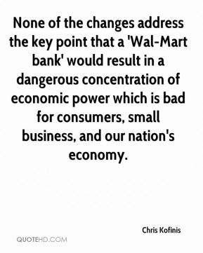 None of the changes address the key point that a 'Wal-Mart bank' would result in a dangerous concentration of economic power which is bad for consumers, small business, and our nation's economy.