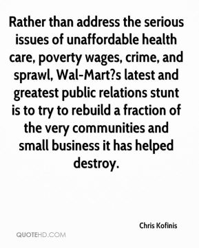 Rather than address the serious issues of unaffordable health care, poverty wages, crime, and sprawl, Wal-Mart?s latest and greatest public relations stunt is to try to rebuild a fraction of the very communities and small business it has helped destroy.