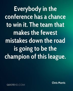 Chris Morris - Everybody in the conference has a chance to win it. The team that makes the fewest mistakes down the road is going to be the champion of this league.