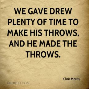 Chris Morris - We gave Drew plenty of time to make his throws, and he made the throws.