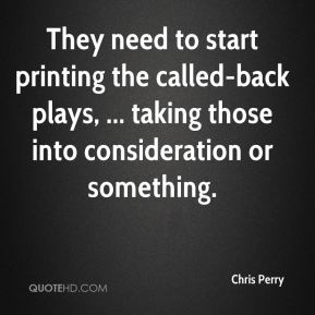 Chris Perry - They need to start printing the called-back plays, ... taking those into consideration or something.