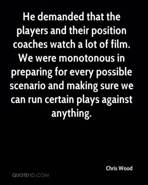 Chris Wood - He demanded that the players and their position coaches watch a lot of film. We were monotonous in preparing for every possible scenario and making sure we can run certain plays against anything.