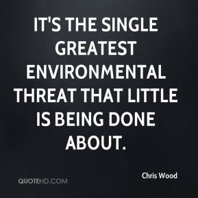 Chris Wood - It's the single greatest environmental threat that little is being done about.