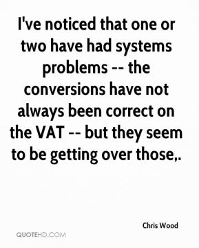 I've noticed that one or two have had systems problems -- the conversions have not always been correct on the VAT -- but they seem to be getting over those.