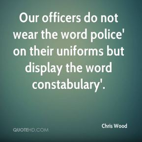 Our officers do not wear the word police' on their uniforms but display the word constabulary'.