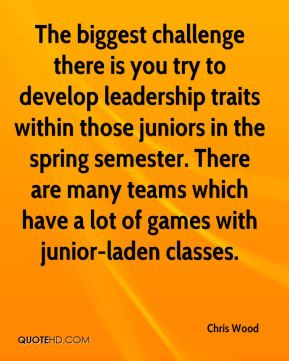 The biggest challenge there is you try to develop leadership traits within those juniors in the spring semester. There are many teams which have a lot of games with junior-laden classes.