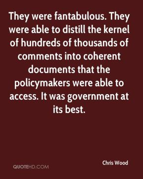 Chris Wood - They were fantabulous. They were able to distill the kernel of hundreds of thousands of comments into coherent documents that the policymakers were able to access. It was government at its best.