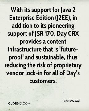 With its support for Java 2 Enterprise Edition (J2EE), in addition to its pioneering support of JSR 170, Day CRX provides a content infrastructure that is 'future-proof' and sustainable, thus reducing the risk of proprietary vendor lock-in for all of Day's customers.