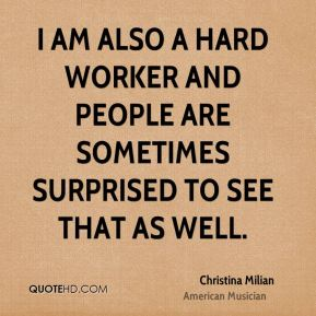 I am also a hard worker and people are sometimes surprised to see that as well.