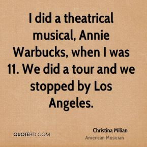 I did a theatrical musical, Annie Warbucks, when I was 11. We did a tour and we stopped by Los Angeles.