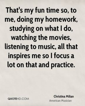 That's my fun time so, to me, doing my homework, studying on what I do, watching the movies, listening to music, all that inspires me so I focus a lot on that and practice.