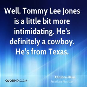 Well, Tommy Lee Jones is a little bit more intimidating. He's definitely a cowboy. He's from Texas.