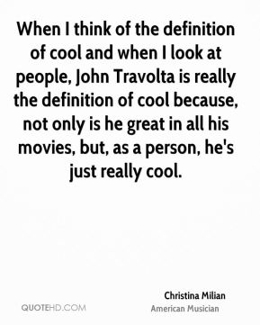 When I think of the definition of cool and when I look at people, John Travolta is really the definition of cool because, not only is he great in all his movies, but, as a person, he's just really cool.