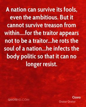Cicero - A nation can survive its fools, even the ambitious. But it cannot survive treason from within....for the traitor appears not to be a traitor...he rots the soul of a nation...he infects the body politic so that it can no longer resist.