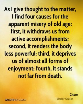 As I give thought to the matter, I find four causes for the apparent misery of old age: first, it withdraws us from active accomplishments; second, it renders the body less powerful; third, it deprives us of almost all forms of enjoyment; fourth, it stands not far from death.