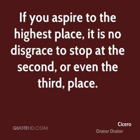 If you aspire to the highest place, it is no disgrace to stop at the second, or even the third, place.