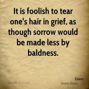 It is foolish to tear one's hair in grief, as though sorrow would be made less by baldness.