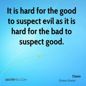 It is hard for the good to suspect evil as it is hard for the bad to suspect good.