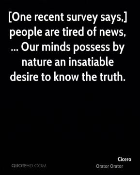 [One recent survey says,] people are tired of news, ... Our minds possess by nature an insatiable desire to know the truth.