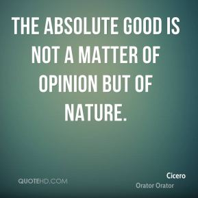 The absolute good is not a matter of opinion but of nature.