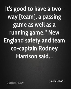 Corey Dillon - It's good to have a two-way [team], a passing game as well as a running game,'' New England safety and team co-captain Rodney Harrison said. .