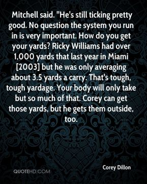 Corey Dillon -  Mitchell said. ''He's still ticking pretty good. No question the system you run in is very important. How do you get your yards? Ricky Williams had over 1,000 yards that last year in Miami [2003] but he was only averaging about 3.5 yards a carry. That's tough, tough yardage. Your body will only take but so much of that. Corey can get those yards, but he gets them outside, too.