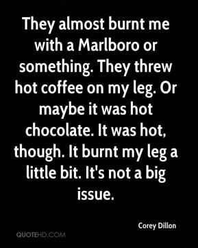 Corey Dillon - They almost burnt me with a Marlboro or something. They threw hot coffee on my leg. Or maybe it was hot chocolate. It was hot, though. It burnt my leg a little bit. It's not a big issue.