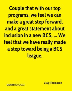 Craig Thompson - Couple that with our top programs, we feel we can make a great step forward, and a great statement about inclusion in a new BCS, ... We feel that we have really made a step toward being a BCS league.