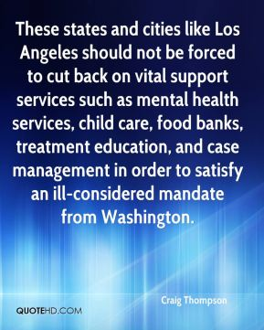 Craig Thompson - These states and cities like Los Angeles should not be forced to cut back on vital support services such as mental health services, child care, food banks, treatment education, and case management in order to satisfy an ill-considered mandate from Washington.