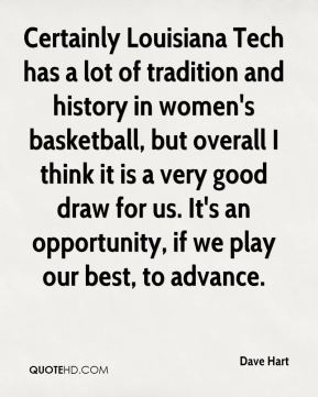Dave Hart - Certainly Louisiana Tech has a lot of tradition and history in women's basketball, but overall I think it is a very good draw for us. It's an opportunity, if we play our best, to advance.