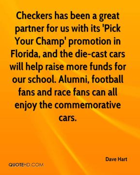Dave Hart - Checkers has been a great partner for us with its 'Pick Your Champ' promotion in Florida, and the die-cast cars will help raise more funds for our school. Alumni, football fans and race fans can all enjoy the commemorative cars.