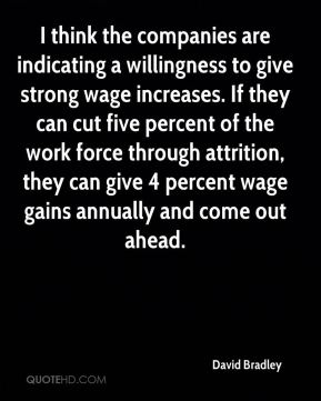 David Bradley - I think the companies are indicating a willingness to give strong wage increases. If they can cut five percent of the work force through attrition, they can give 4 percent wage gains annually and come out ahead.