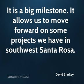 David Bradley - It is a big milestone. It allows us to move forward on some projects we have in southwest Santa Rosa.