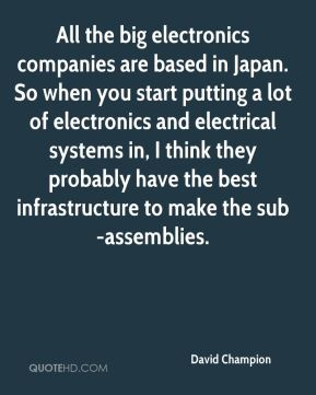 David Champion - All the big electronics companies are based in Japan. So when you start putting a lot of electronics and electrical systems in, I think they probably have the best infrastructure to make the sub-assemblies.