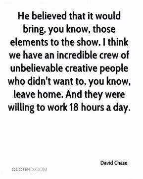 He believed that it would bring, you know, those elements to the show. I think we have an incredible crew of unbelievable creative people who didn't want to, you know, leave home. And they were willing to work 18 hours a day.