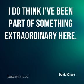 David Chase - I do think I've been part of something extraordinary here.