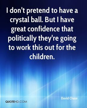 David Chase - I don't pretend to have a crystal ball. But I have great confidence that politically they're going to work this out for the children.