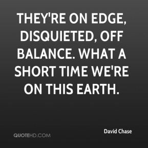 They're on edge, disquieted, off balance. What a short time we're on this Earth.