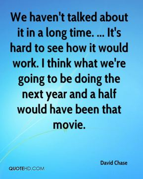 We haven't talked about it in a long time. ... It's hard to see how it would work. I think what we're going to be doing the next year and a half would have been that movie.